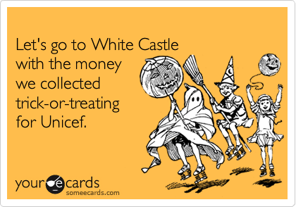 Let's go to White Castle  with the money  we collected  trick-or-treating for Unicef.