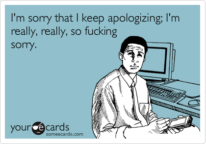 I'm sorry that I keep apologizing; I'm really, really, so fucking