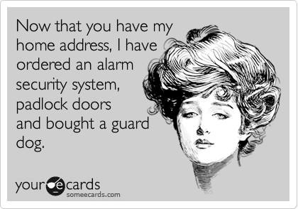 Now that you have myhome address, I haveordered an alarmsecurity system,padlock doorsand bought a guarddog.