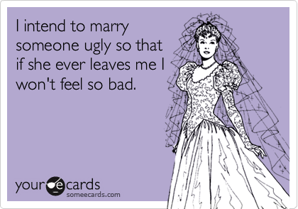 I intend to marrysomeone ugly so that if she ever leaves me Iwon't feel so bad.
