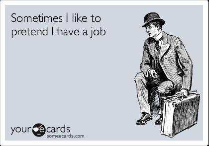 Sometimes I like to pretend I have a job
