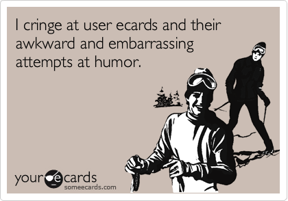 I cringe at user ecards and their 