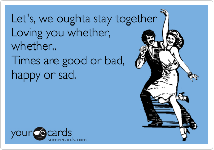 Let's, we oughta stay together Loving you whether,  whether.. Times are good or bad,  happy or sad.