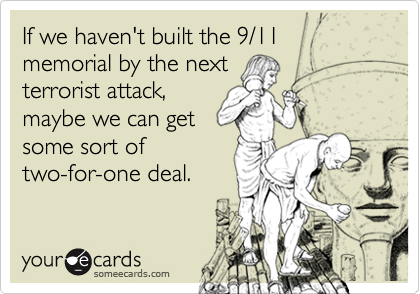 If we haven't built the 9/11 memorial by the next
