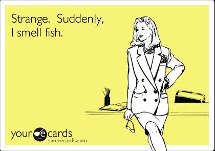 Strange.  Suddenly, I smell fish.