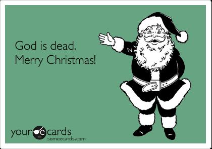 God is dead. Merry Christmas!