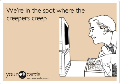 We're in the spot where the creepers creep