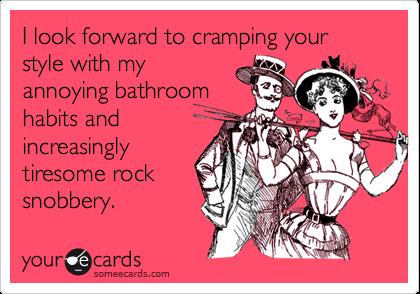 I look forward to cramping your style with myannoying bathroomhabits andincreasinglytiresome rocksnobbery.