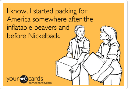 I know, I started packing for America somewhere after the inflatable beavers and before Nickelback.