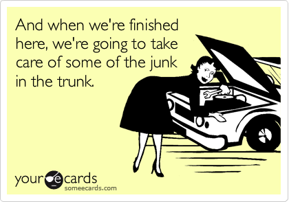 And when we're finished here, we're going to take care of some of the junk in the trunk.