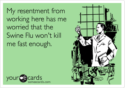 My resentment from working here has meworried that the Swine Flu won't kill me fast enough.