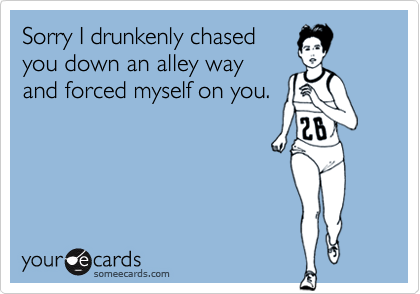 Sorry I drunkenly chased