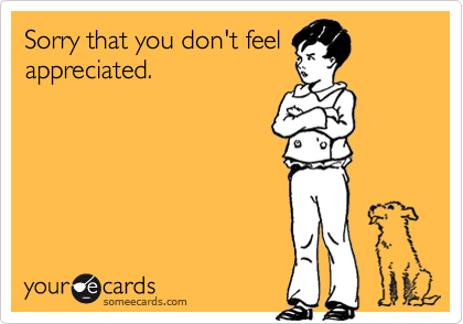 Sorry that you don't feel appreciated.