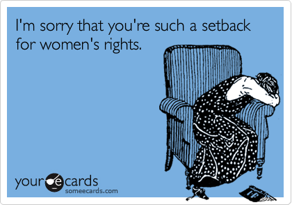 I'm sorry that you're such a setback for women's rights.