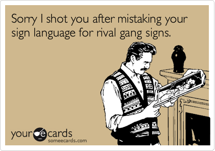 Sorry I shot you after mistaking your sign language for rival gang signs.