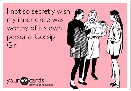I not so secretly wishmy inner circle wasworthy of it's ownpersonal GossipGirl.