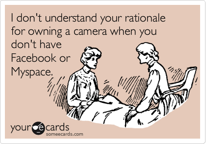 I don't understand your rationale for owning a camera when you don't have Facebook or Myspace.