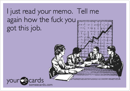 I just read your memo.  Tell me again how the fuck you 