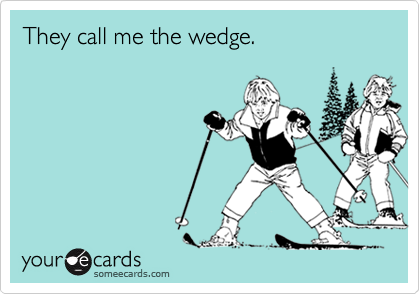 They call me the wedge.