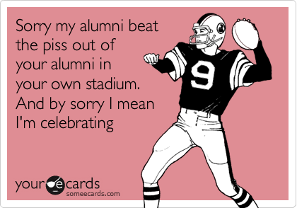 Sorry my alumni beatthe piss out ofyour alumni inyour own stadium. And by sorry I meanI'm celebrating