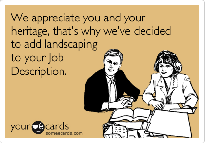 We appreciate you and your heritage, that's why we've decided to add landscapingto your JobDescription.