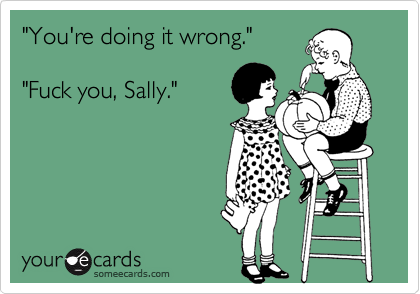 """You're doing it wrong.""