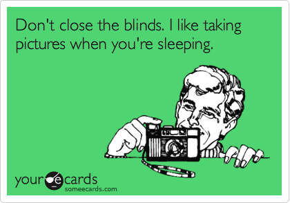 Don't close the blinds. I like taking pictures when you're sleeping.