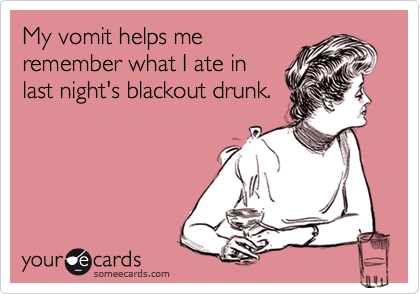 My vomit helps meremember what I ate inlast night's blackout drunk.