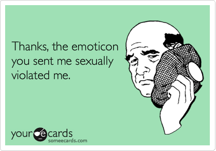Thanks, the emoticonyou sent me sexually violated me.