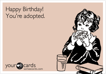 Happy Birthday!You're adopted.