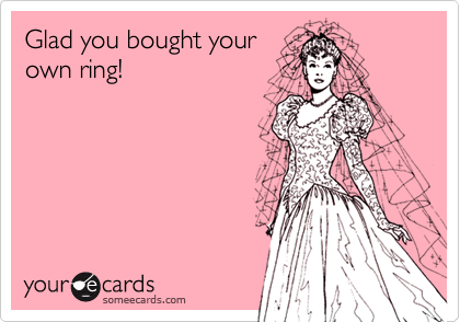 Glad you bought yourown ring!