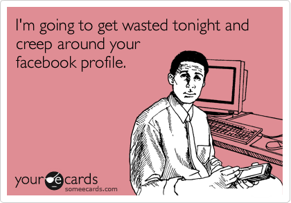 I'm going to get wasted tonight and creep around yourfacebook profile.
