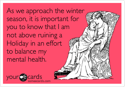 As we approach the winterseason, it is important foryou to know that I amnot above ruining aHoliday in an effortto balance mymental health.