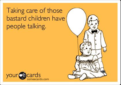 Taking care of thosebastard children havepeople talking.