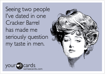 Seeing two peopleI've dated in oneCracker Barrelhas made meseriously questionmy taste in men.