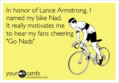 In honor of Lance Armstrong, I named my bike Nad.