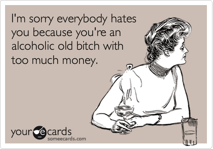 I'm sorry everybody hatesyou because you're analcoholic old bitch withtoo much money.