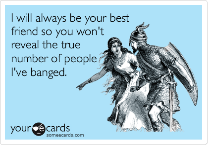 I will always be your bestfriend so you won'treveal the truenumber of peopleI've banged.