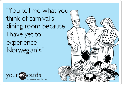 """""""You tell me what you think of carnival's dining room because I have yet to experience Norwegian's."""""""