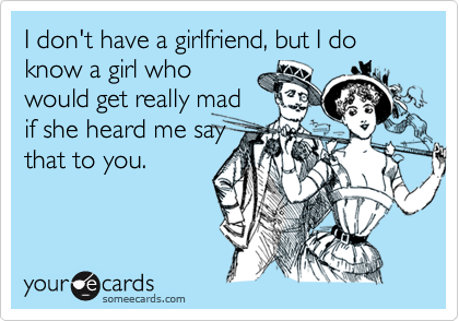 I don't have a girlfriend, but I do know a girl whowould get really madif she heard me saythat to you.