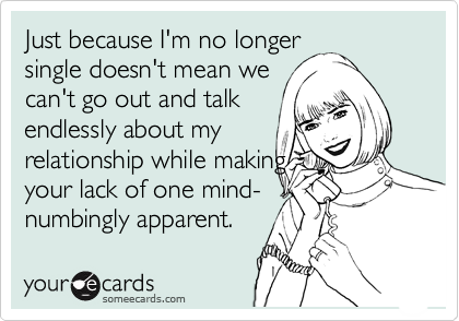 Just because I'm no longer single doesn't mean we can't go out and talk endlessly about my relationship while making  your lack of one mind- numbingly apparent.
