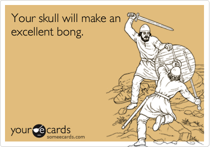 Your skull will make anexcellent bong.