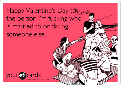 Happy Valentine's Day to the person I'm fucking who is married to or dating someone else.