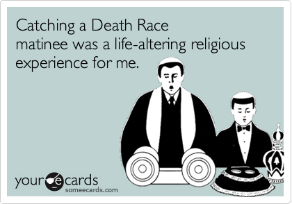 Catching a Death Race matinee was a life-altering religious experience for me.