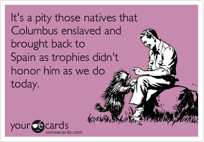 It's a pity those natives that Columbus enslaved and brought back to Spain as trophies didn't honor him as we do today.