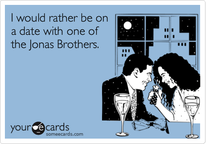 I would rather be ona date with one ofthe Jonas Brothers.
