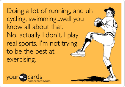 Doing a lot of running, and uhcycling, swimming...well youknow all about that.No, actually I don't. I playreal sports. I'm not tryingto be the best atexercising.