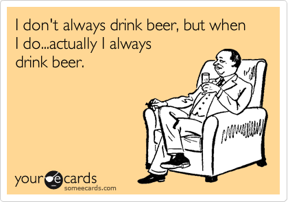 I don't always drink beer, but when I do...actually I always drink beer.