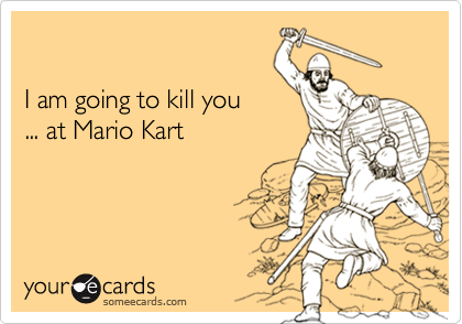 I am going to kill you... at Mario Kart