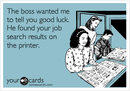 The boss wanted me to tell you good luck. He found your job search results on the printer.